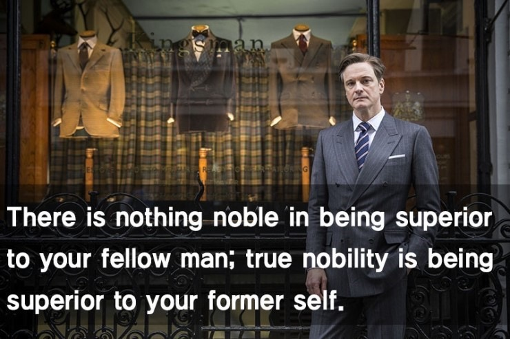 There is nothing noble in being superior to your fellow man; true nobility is being superior to your former self