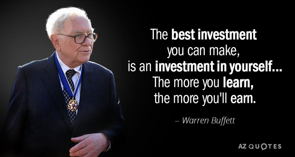 The Best Investment you can make, is an investment in yourself... The more you learn, the more you'll earn. - Warren Buffett