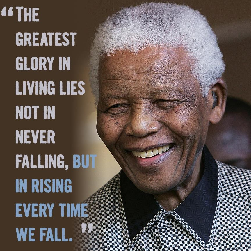 The greatest glory in living lies not in never falling, but in rising every time we fail.