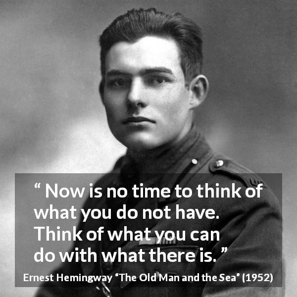 Now is no time to think of what you do not have. Think of what you can do with what there is