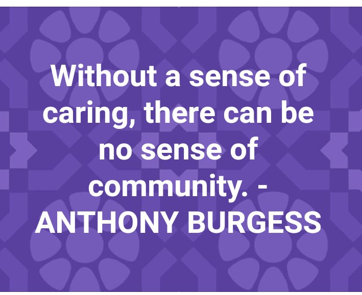Without a sense of caring, there can be no sense of community-- Anthony Burgess (1993)