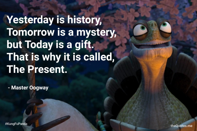 Yesterday is History, Tomorrow is a Mystery, but Today is a Gift. That is why it is called The Present